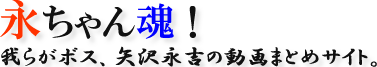 この画像は、このウエブサイト「永ちゃん命! 我らがボス、矢沢永吉の動画まとめサイト」のロゴマークです。